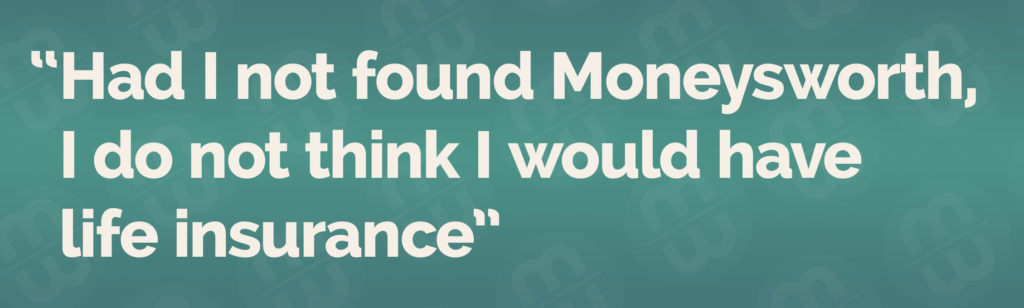 Had I not found Moneysworth, I do not think I would have life insurance